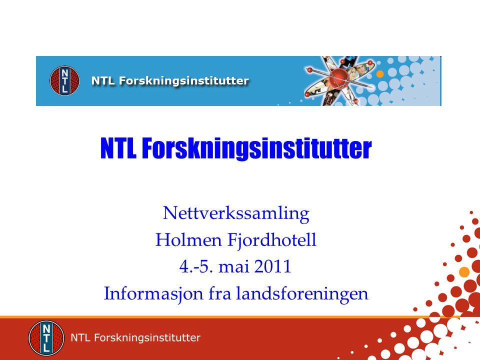 NTL Forskningsinstitutter Nettverkssamling Holmen Fjordhotell 4.-5. mai 2011 Informasjon fra landsforeningen