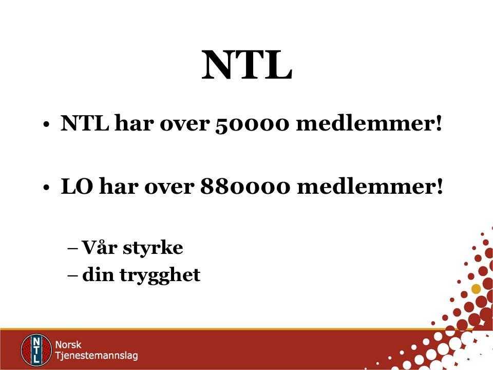 NTL NTL har over 50000 medlemmer! LO har over 880000 medlemmer! –Vår styrke –din trygghet
