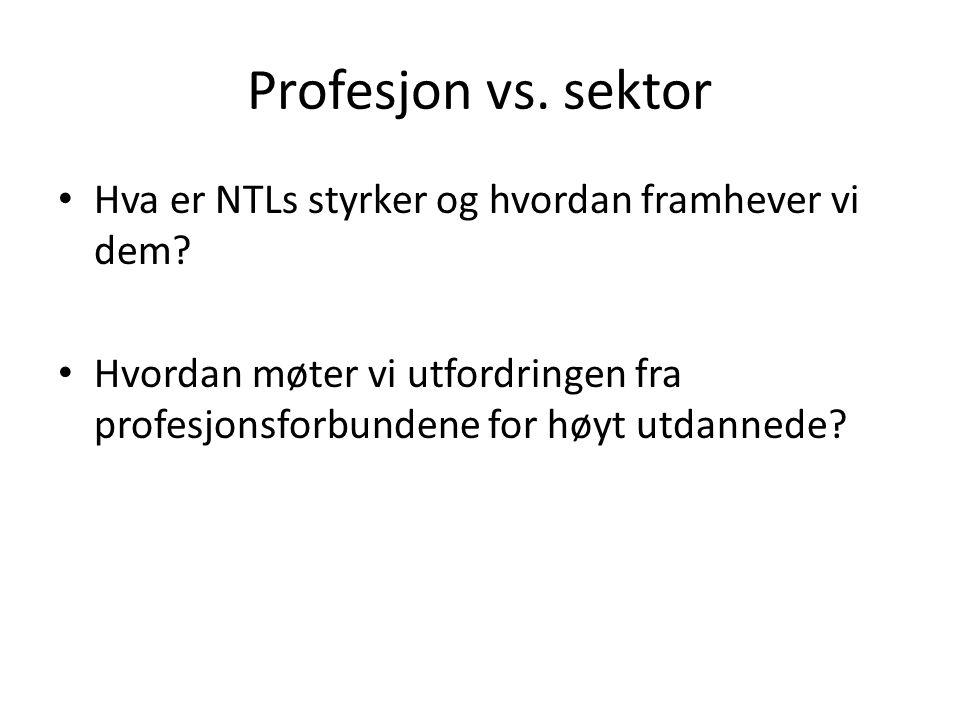 Profesjon vs. sektor Hva er NTLs styrker og hvordan framhever vi dem? Hvordan møter vi utfordringen fra profesjonsforbundene for høyt utdannede?