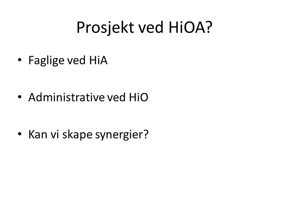 Prosjekt ved HiOA? Faglige ved HiA Administrative ved HiO Kan vi skape synergier?