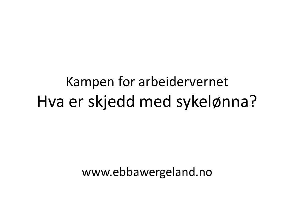 Kampen for arbeidervernet Hva er skjedd med sykelønna? www.ebbawergeland.no