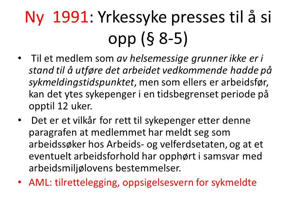 Ny 1991: Yrkessyke presses til å si opp (§ 8-5) Til et medlem som av helsemessige grunner ikke er i stand til å utføre det arbeidet vedkommende hadde på sykmeldingstidspunktet, men som ellers er arbeidsfør, kan det ytes sykepenger i en tidsbegrenset periode på opptil 12 uker.