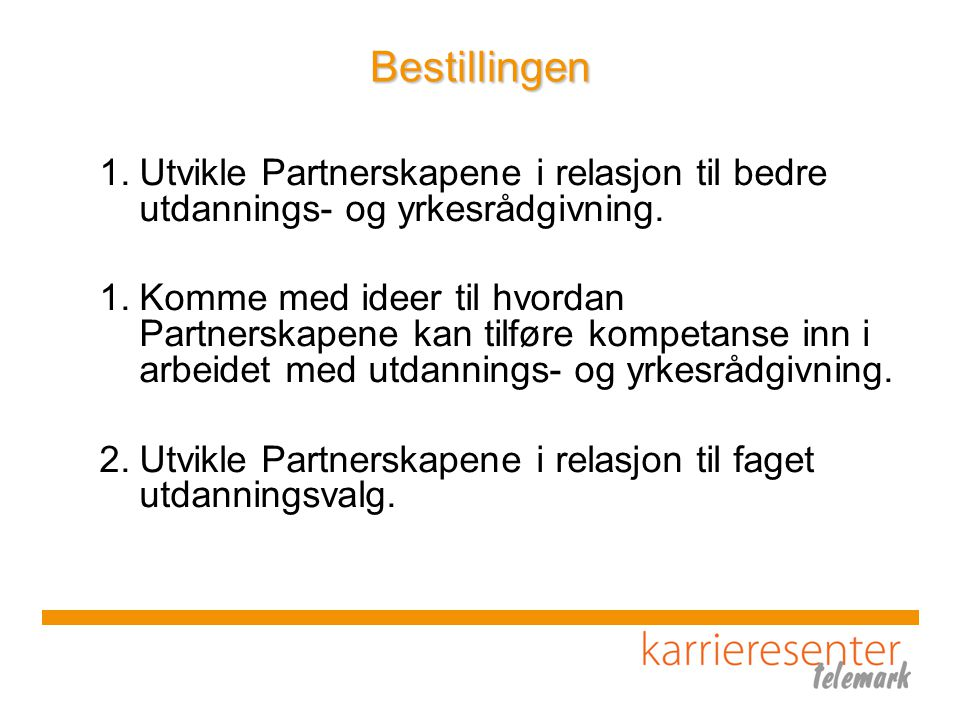 Karriereveiledning i Telemark 3 hovedgrep i 2004 – 2006 Bredt forankret arbeid for å finne relevante tiltak som kunne styrke karriereveiledningen i et livslangt perspektiv 1.Karrieresenter Telemark 2.Høyskolestudie i karriereveiledning 3.Koordinering av karriereveiledingen i grunnopplæringa Status pr i dag 1.Formell partnerskapsavtale om Karrieresenter Telemark mellom Telemark FK og NAV Telemark 2.Høyskolestudiet lever sitt eget liv 3.Koordinator for karriereveiledning i grunnopplæringen; ansatt i TFK, kommunene finansierer noe av arbeidet, foreligger samarbeidsavtaler om konkrete tiltak