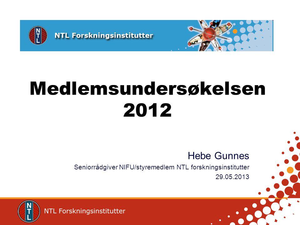 Medlemsundersøkelsen 2012 Hebe Gunnes Seniorrådgiver NIFU/styremedlem NTL forskningsinstitutter 29.05.2013