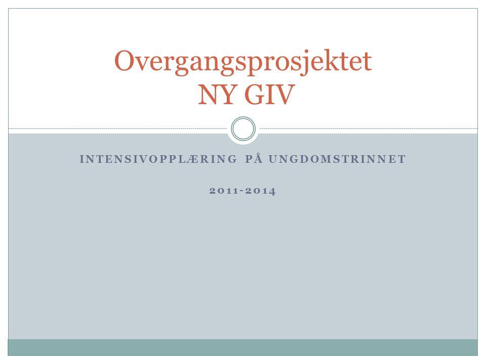 INTENSIVOPPLÆRING PÅ UNGDOMSTRINNET 2011-2014 Overgangsprosjektet NY GIV