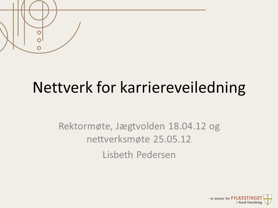 Nettverk for karriereveiledning Rektormøte, Jægtvolden 18.04.12 og nettverksmøte 25.05.12 Lisbeth Pedersen