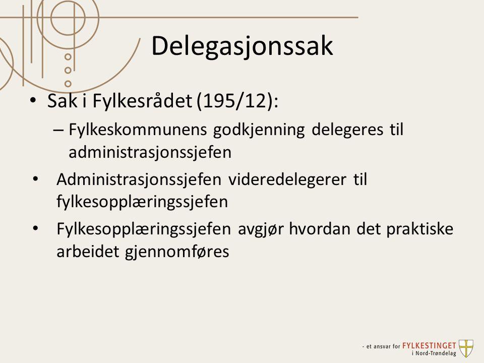 Delegasjonssak Sak i Fylkesrådet (195/12): – Fylkeskommunens godkjenning delegeres til administrasjonssjefen Administrasjonssjefen videredelegerer til fylkesopplæringssjefen Fylkesopplæringssjefen avgjør hvordan det praktiske arbeidet gjennomføres