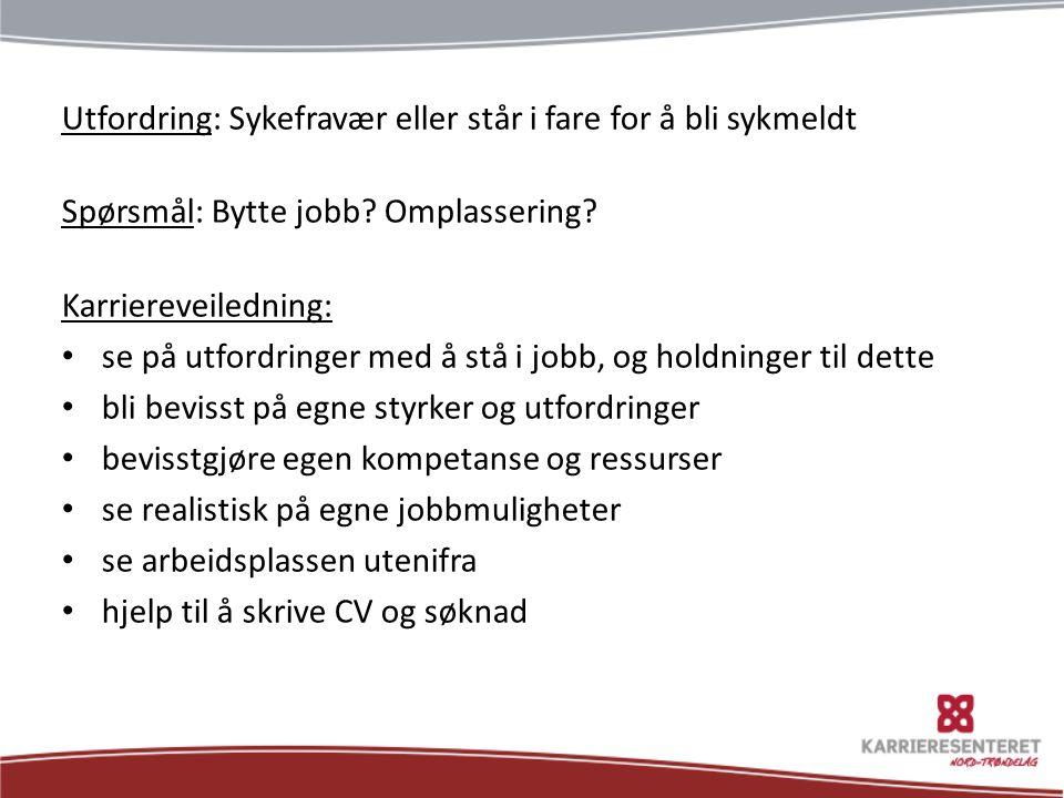 Utfordring: Sykefravær eller står i fare for å bli sykmeldt Spørsmål: Bytte jobb? Omplassering? Karriereveiledning: se på utfordringer med å stå i job