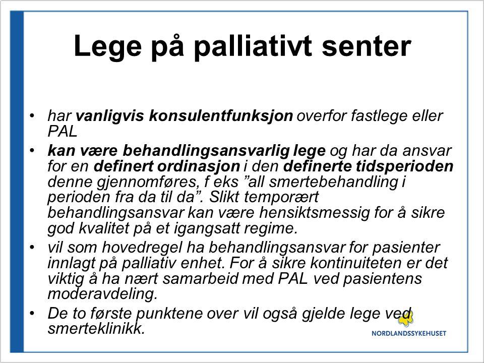 Lege på palliativt senter har vanligvis konsulentfunksjon overfor fastlege eller PAL kan være behandlingsansvarlig lege og har da ansvar for en definert ordinasjon i den definerte tidsperioden denne gjennomføres, f eks all smertebehandling i perioden fra da til da .