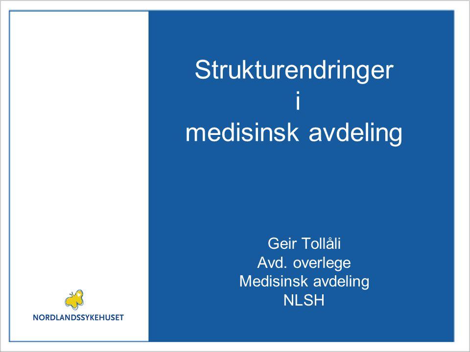 Strukturendringer i medisinsk avdeling Geir Tollåli Avd. overlege Medisinsk avdeling NLSH