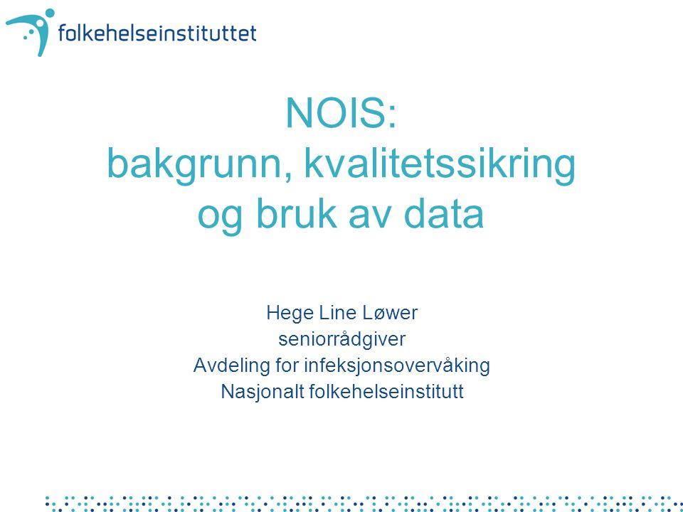 NOIS: bakgrunn, kvalitetssikring og bruk av data Hege Line Løwer seniorrådgiver Avdeling for infeksjonsovervåking Nasjonalt folkehelseinstitutt