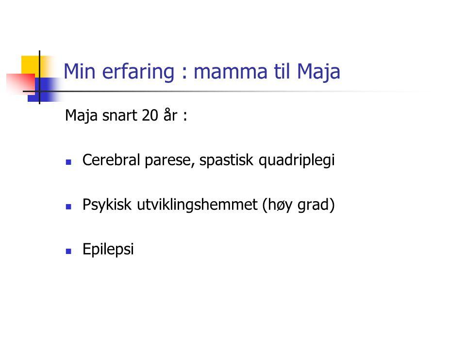 Min erfaring : mamma til Maja Maja snart 20 år : Cerebral parese, spastisk quadriplegi Psykisk utviklingshemmet (høy grad) Epilepsi