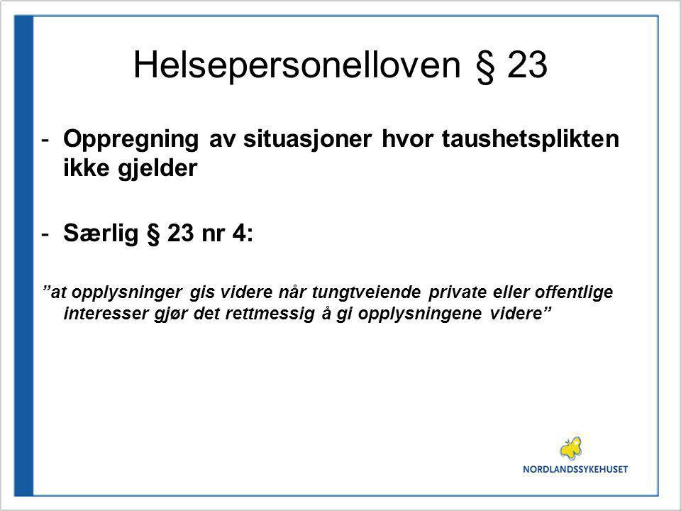 """Helsepersonelloven § 23 -Oppregning av situasjoner hvor taushetsplikten ikke gjelder -Særlig § 23 nr 4: """"at opplysninger gis videre når tungtveiende p"""