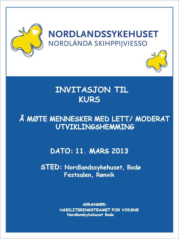 Invitasjon til kurs Å MØTE MENNESKER MED LETT/ MODERAT UTVIKLINGSHEMMING INVITASJON TIL KURS DATO: 11. MARS 2013 STED: Nordlandssykehuset, Bodø Festsa