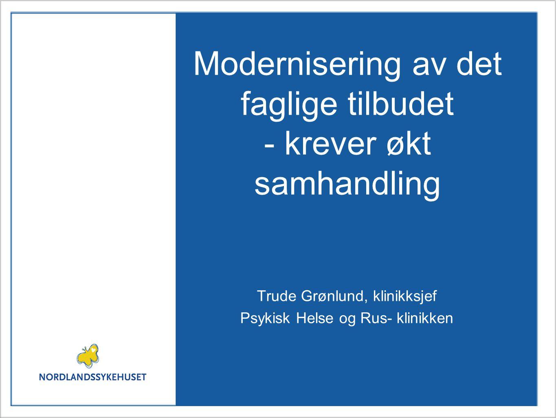 Modernisering av det faglige tilbudet - krever økt samhandling Trude Grønlund, klinikksjef Psykisk Helse og Rus- klinikken