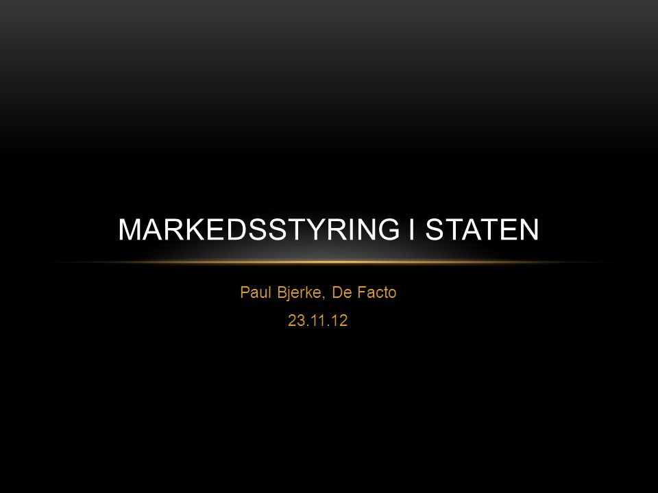 Paul Bjerke, De Facto 23.11.12 MARKEDSSTYRING I STATEN