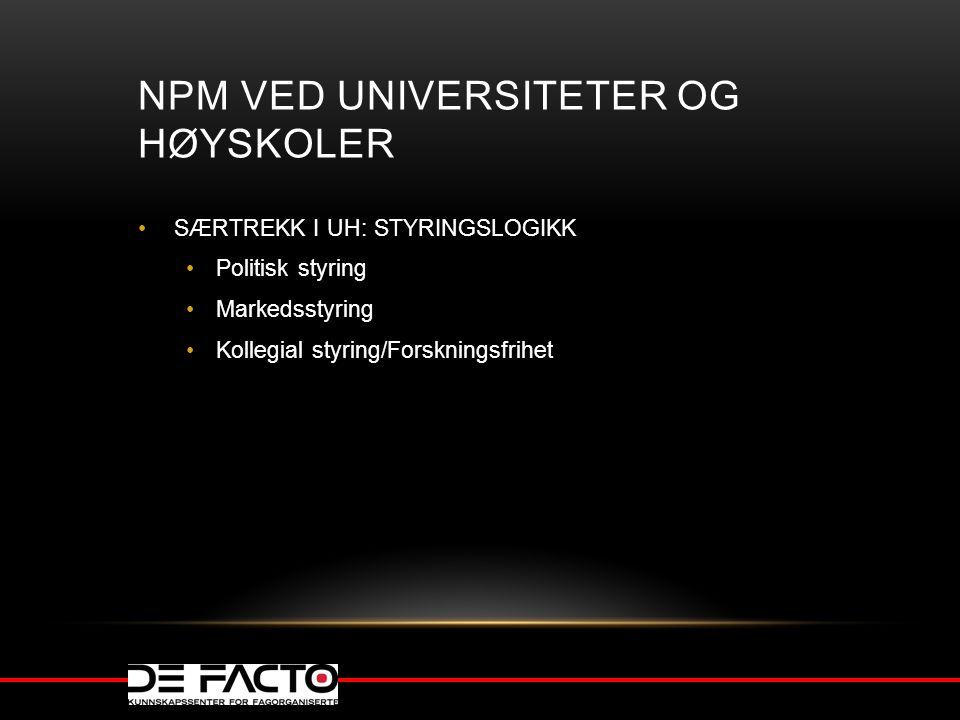 NPM VED UNIVERSITETER OG HØYSKOLER SÆRTREKK I UH: STYRINGSLOGIKK Politisk styring Markedsstyring Kollegial styring/Forskningsfrihet