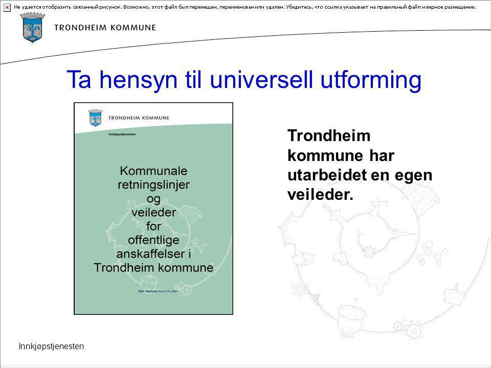 Innkjøpstjenesten Ta hensyn til universell utforming Trondheim kommune har utarbeidet en egen veileder.