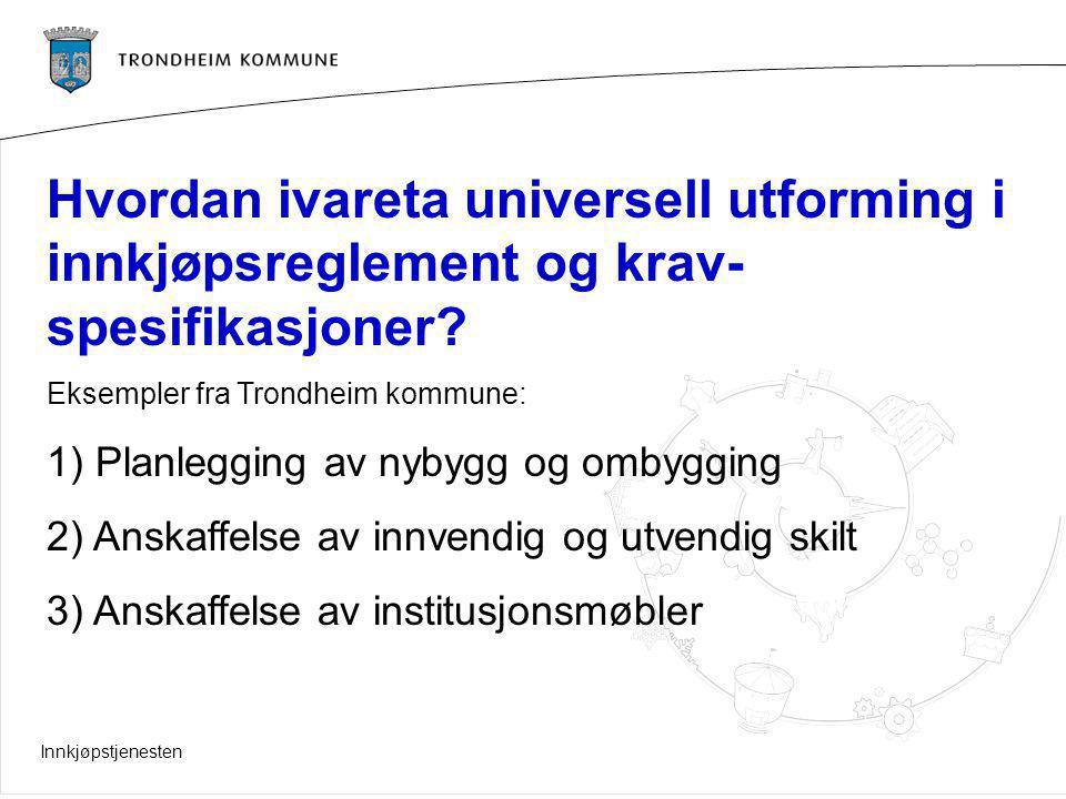 Innkjøpstjenesten Hvordan ivareta universell utforming i innkjøpsreglement og krav- spesifikasjoner? Eksempler fra Trondheim kommune: 1) Planlegging a