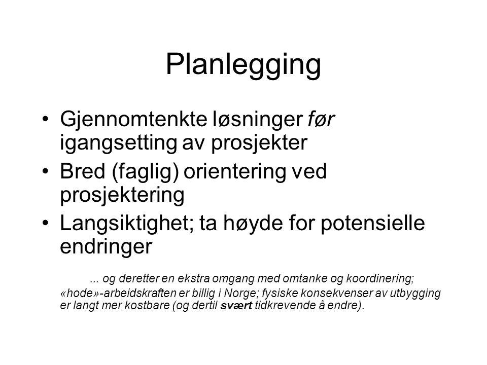 Planlegging Gjennomtenkte løsninger før igangsetting av prosjekter Bred (faglig) orientering ved prosjektering Langsiktighet; ta høyde for potensielle endringer...