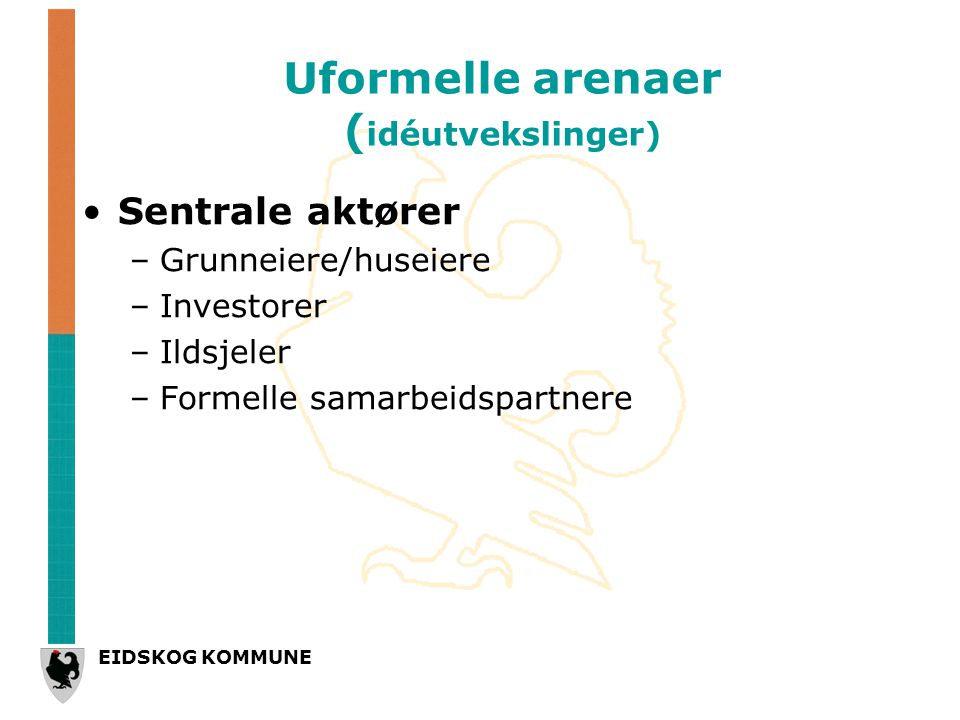 EIDSKOG KOMMUNE Uformelle arenaer ( idéutvekslinger) Sentrale aktører –Grunneiere/huseiere –Investorer –Ildsjeler –Formelle samarbeidspartnere