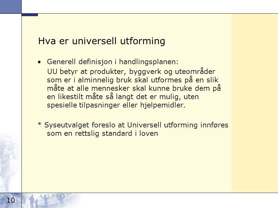 10 Hva er universell utforming Generell definisjon i handlingsplanen: UU betyr at produkter, byggverk og uteområder som er i alminnelig bruk skal utfo