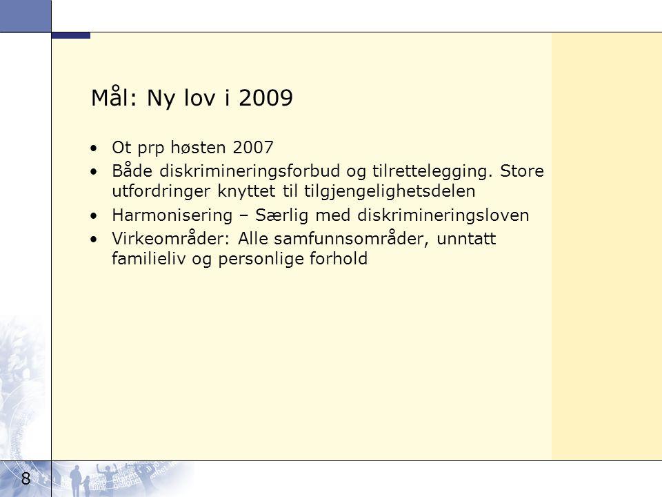 8 Mål: Ny lov i 2009 Ot prp høsten 2007 Både diskrimineringsforbud og tilrettelegging. Store utfordringer knyttet til tilgjengelighetsdelen Harmoniser