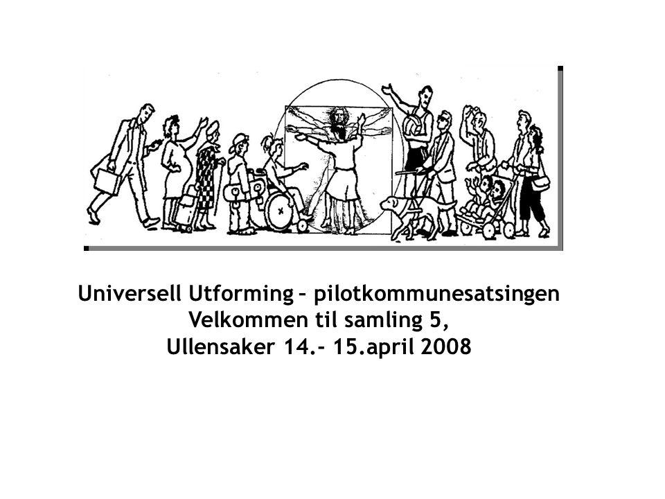 Universell Utforming – pilotkommunesatsingen Velkommen til samling 5, Ullensaker 14.- 15.april 2008