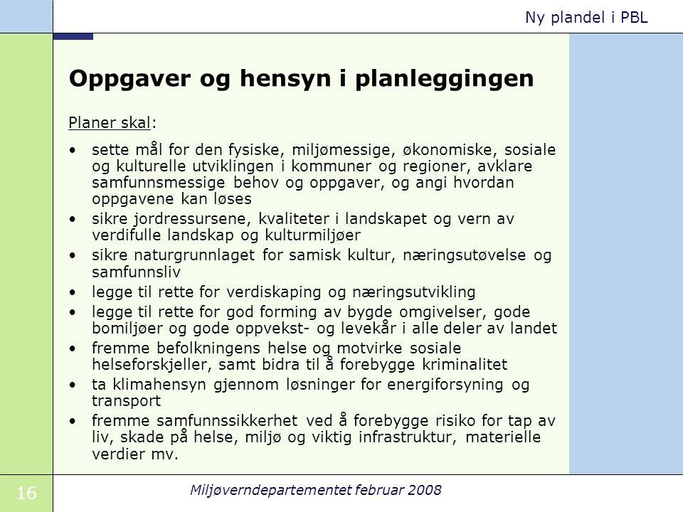 16 Miljøverndepartementet februar 2008 Ny plandel i PBL Oppgaver og hensyn i planleggingen Planer skal: sette mål for den fysiske, miljømessige, økono