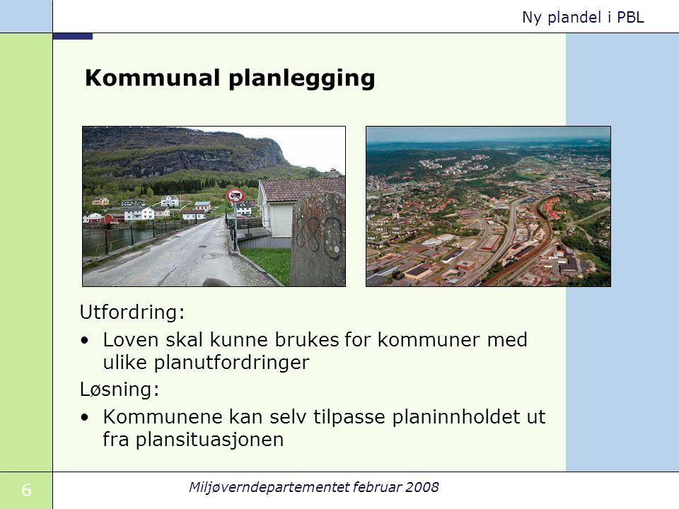 6 Miljøverndepartementet februar 2008 Ny plandel i PBL Kommunal planlegging Utfordring: Loven skal kunne brukes for kommuner med ulike planutfordringe