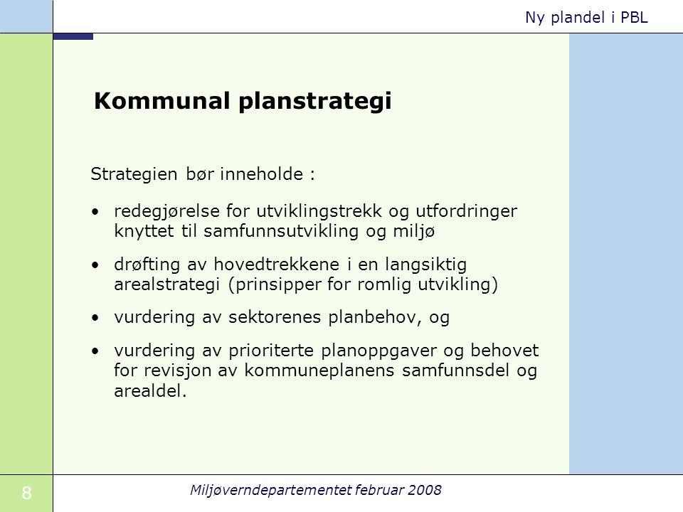 8 Miljøverndepartementet februar 2008 Ny plandel i PBL Kommunal planstrategi Strategien bør inneholde : redegjørelse for utviklingstrekk og utfordring