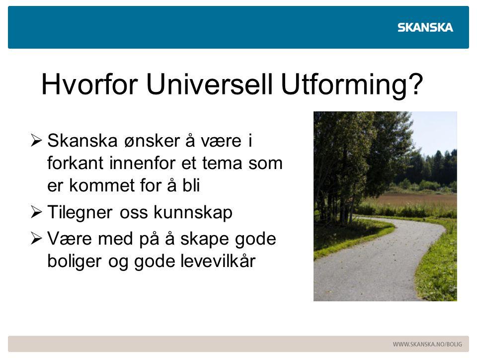 Hvorfor Universell Utforming?  Skanska ønsker å være i forkant innenfor et tema som er kommet for å bli  Tilegner oss kunnskap  Være med på å skape