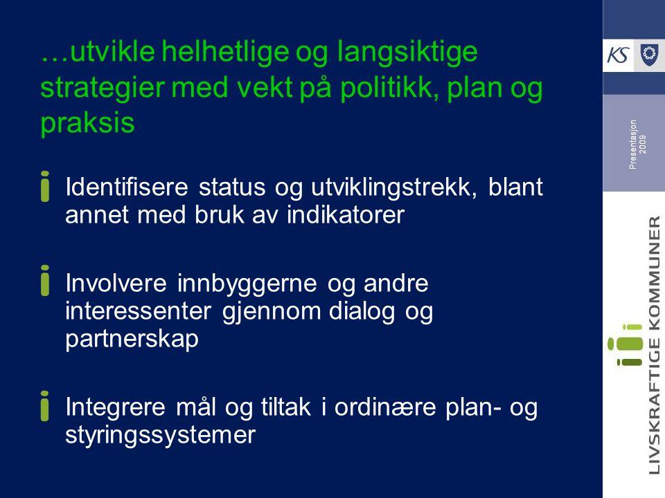 Presentasjon 2009 …utvikle helhetlige og langsiktige strategier med vekt på politikk, plan og praksis Identifisere status og utviklingstrekk, blant annet med bruk av indikatorer Involvere innbyggerne og andre interessenter gjennom dialog og partnerskap Integrere mål og tiltak i ordinære plan- og styringssystemer