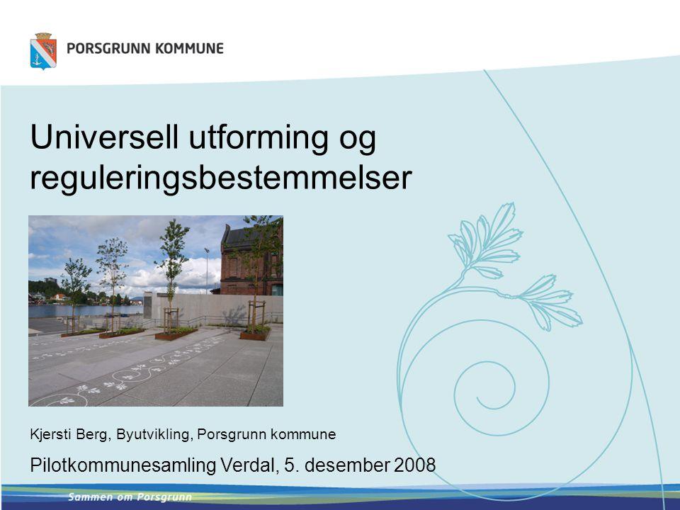 Universell utforming og reguleringsbestemmelser Kjersti Berg, Byutvikling, Porsgrunn kommune Pilotkommunesamling Verdal, 5. desember 2008
