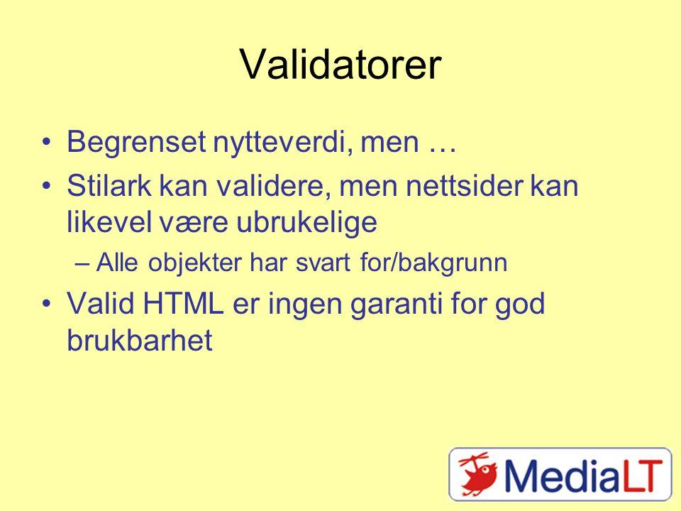 Validatorer Begrenset nytteverdi, men … Stilark kan validere, men nettsider kan likevel være ubrukelige –Alle objekter har svart for/bakgrunn Valid HTML er ingen garanti for god brukbarhet