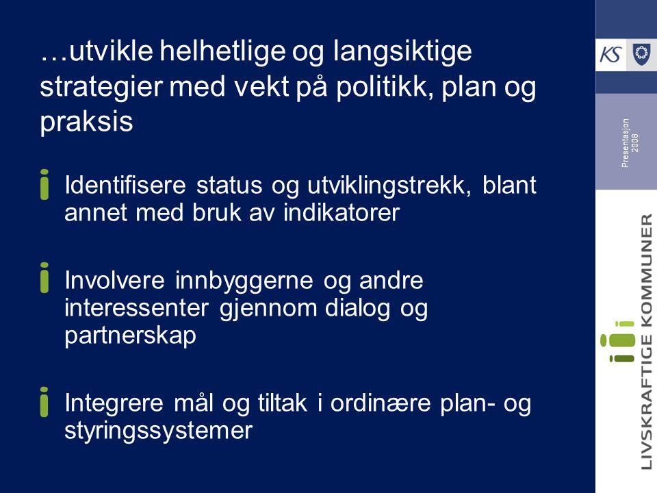 Presentasjon 2008 …utvikle helhetlige og langsiktige strategier med vekt på politikk, plan og praksis Identifisere status og utviklingstrekk, blant annet med bruk av indikatorer Involvere innbyggerne og andre interessenter gjennom dialog og partnerskap Integrere mål og tiltak i ordinære plan- og styringssystemer