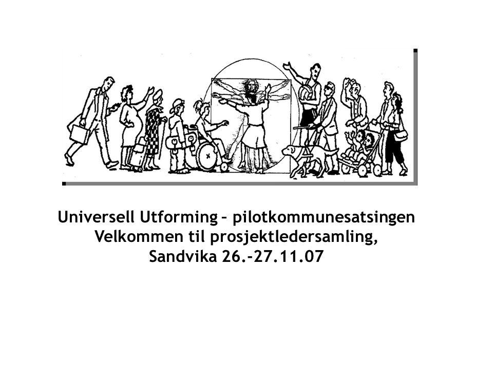 Universell Utforming – pilotkommunesatsingen Velkommen til prosjektledersamling, Sandvika 26.-27.11.07