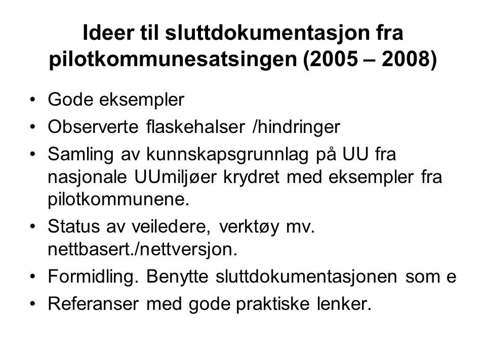 Ideer til sluttdokumentasjon fra pilotkommunesatsingen (2005 – 2008) Gode eksempler Observerte flaskehalser /hindringer Samling av kunnskapsgrunnlag på UU fra nasjonale UUmiljøer krydret med eksempler fra pilotkommunene.