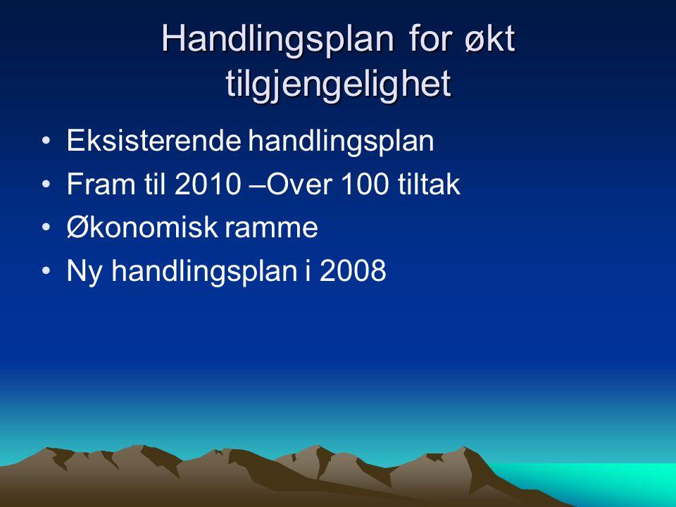 Handlingsplan for økt tilgjengelighet Eksisterende handlingsplan Fram til 2010 –Over 100 tiltak Økonomisk ramme Ny handlingsplan i 2008