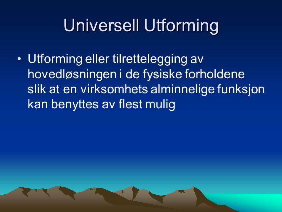 Universell Utforming Utforming eller tilrettelegging av hovedløsningen i de fysiske forholdene slik at en virksomhets alminnelige funksjon kan benytte