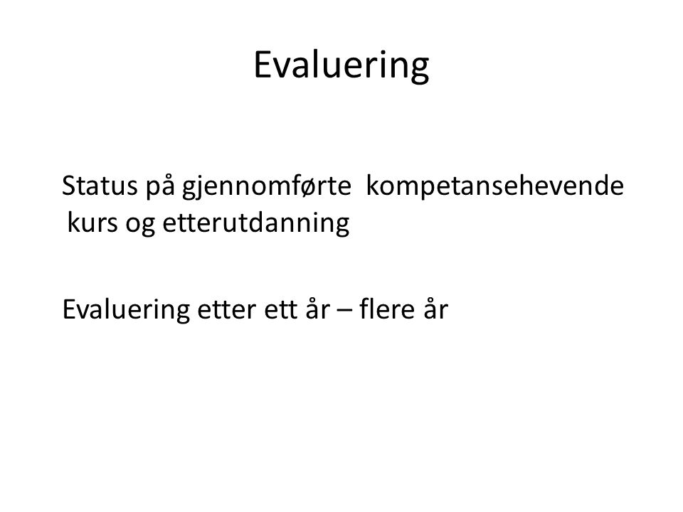 Evaluering Status på gjennomførte kompetansehevende kurs og etterutdanning Evaluering etter ett år – flere år
