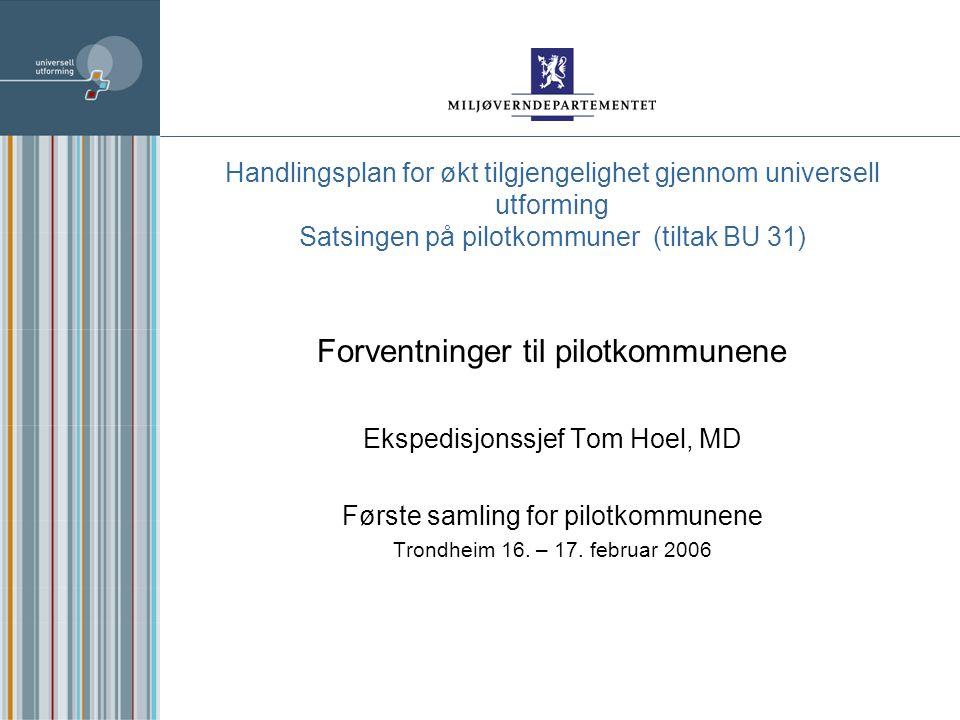 Handlingsplan for økt tilgjengelighet gjennom universell utforming Satsingen på pilotkommuner (tiltak BU 31) Forventninger til pilotkommunene Ekspedisjonssjef Tom Hoel, MD Første samling for pilotkommunene Trondheim 16.