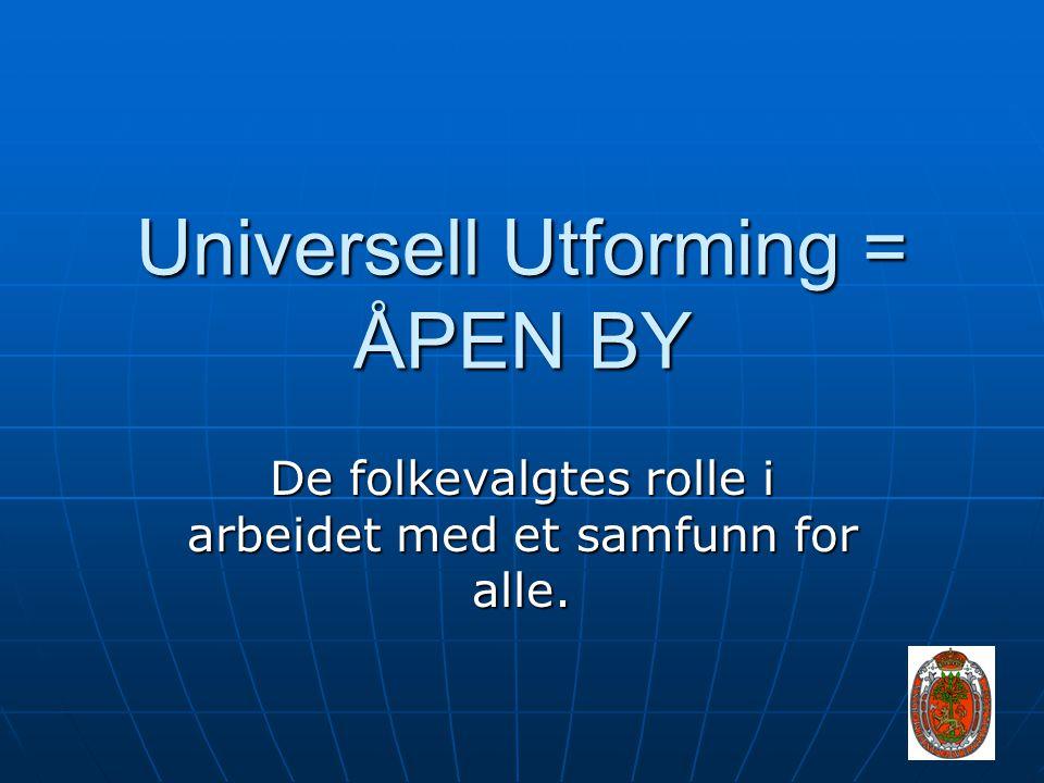 Universell Utforming = ÅPEN BY De folkevalgtes rolle i arbeidet med et samfunn for alle.