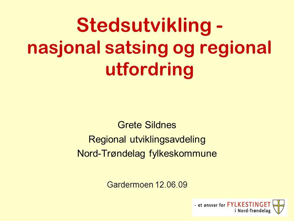 Stedsutvikling - nasjonal satsing og regional utfordring Grete Sildnes Regional utviklingsavdeling Nord-Trøndelag fylkeskommune Gardermoen 12.06.09