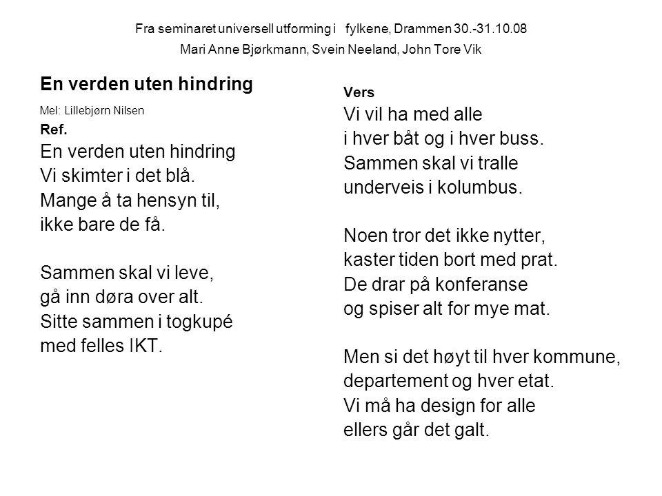 Fra seminaret universell utforming i fylkene, Drammen 30.-31.10.08 Mari Anne Bjørkmann, Svein Neeland, John Tore Vik En verden uten hindring Mel: Lillebjørn Nilsen Ref.
