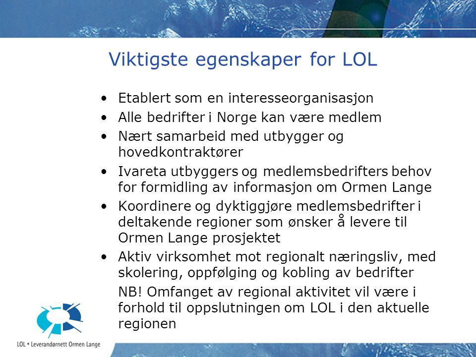 Norsk Hydro's uttalte kontrakt-/ leverandørstrategi Alle anskaffelser må utføres i overensstemmelse med the European Economic Act (EEA) Sørge for at kontraktsinndeling og arbeidsomfang gir muligheter for norske bedrifter til å tilby og konkurrere Aktivt samarbeide med og bruke LOL- Leverandørnett Ormen Lange –Leverandørkommunikasjon og informasjonshandtering –Vedlegge LOLs leverandørdatabase i alle anbudsinnbydelser –Presentere LOL for internasjonale leverandørkonstellasjoner