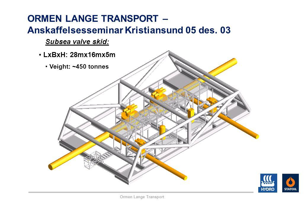 Ormen Lange Transport ORMEN LANGE TRANSPORT – Anskaffelsesseminar Kristiansund 05 des. 03 Subsea valve skid: LxBxH: 28mx16mx5m Veight: ~450 tonnes