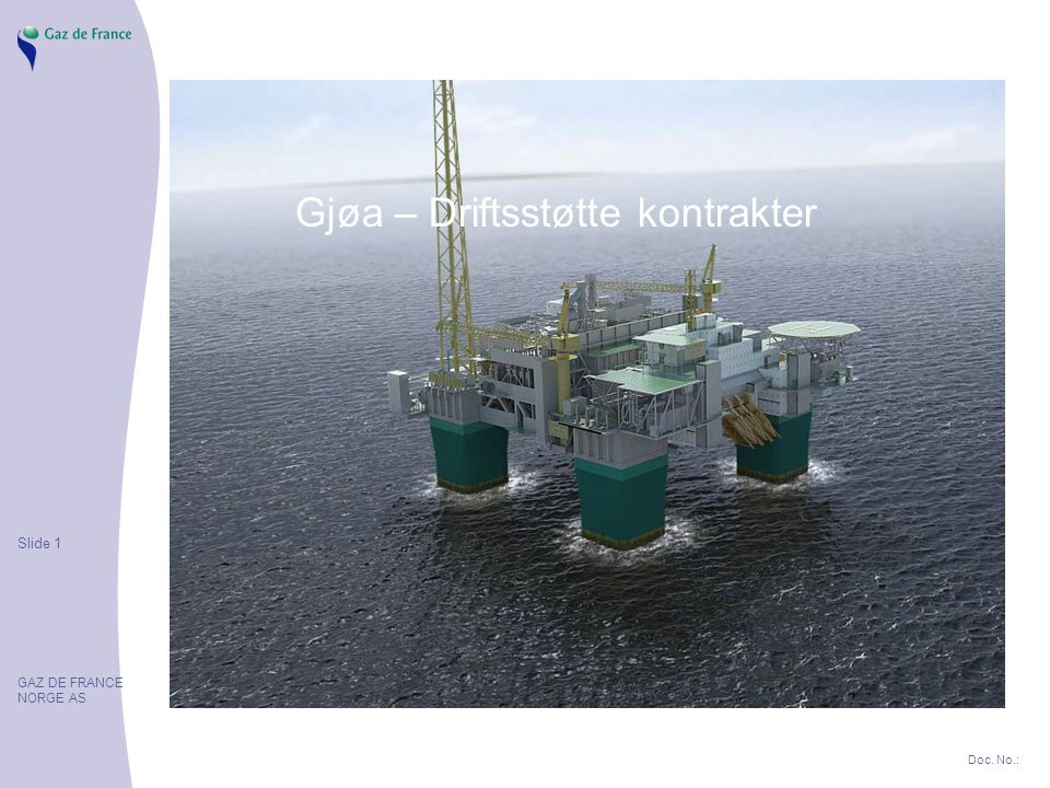 Slide 1 GAZ DE FRANCE NORGE AS Doc. No.: Gjøa – Driftsstøtte kontrakter