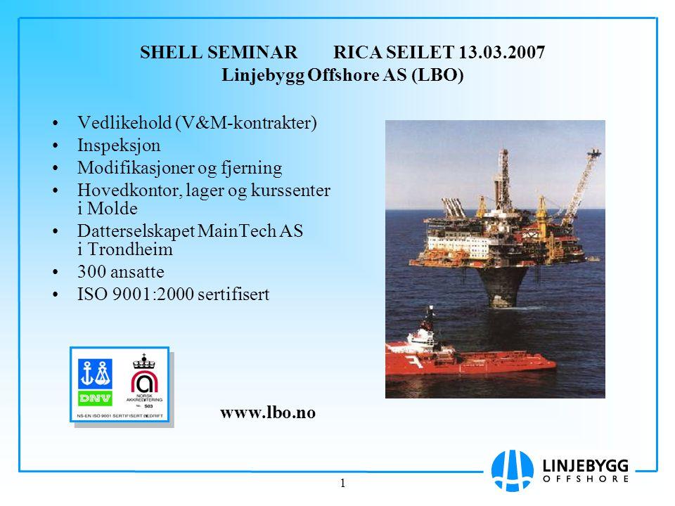 1 SHELL SEMINAR RICA SEILET 13.03.2007 Linjebygg Offshore AS (LBO) Vedlikehold (V&M-kontrakter) Inspeksjon Modifikasjoner og fjerning Hovedkontor, lag