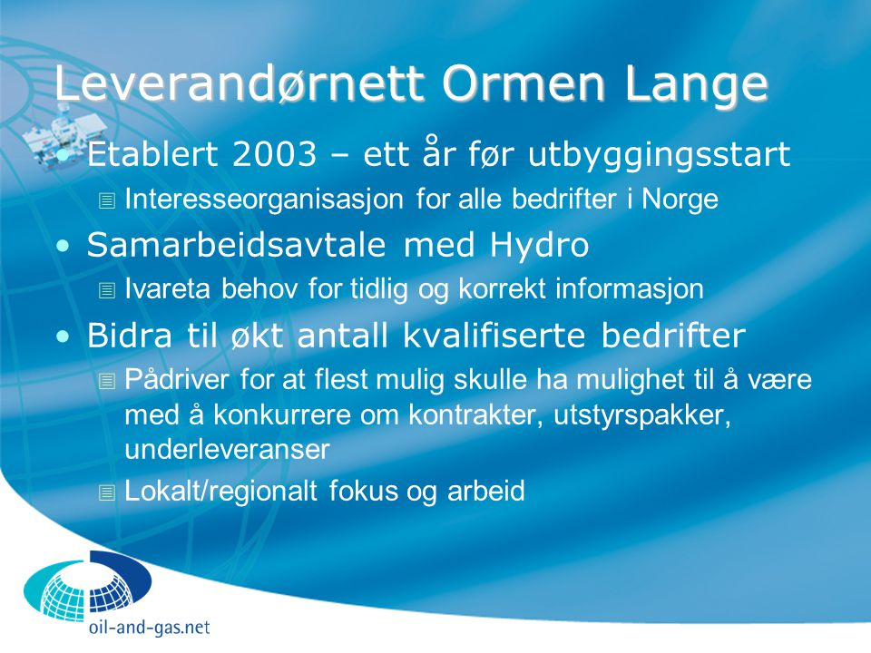 Leverandørnett Ormen Lange Etablert 2003 – ett år før utbyggingsstart  Interesseorganisasjon for alle bedrifter i Norge Samarbeidsavtale med Hydro 
